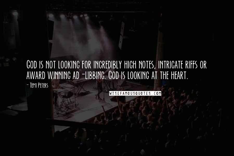 Temi Peters quotes: God is not looking for incredibly high notes, intricate riffs or award winning ad-libbing. God is looking at the heart.
