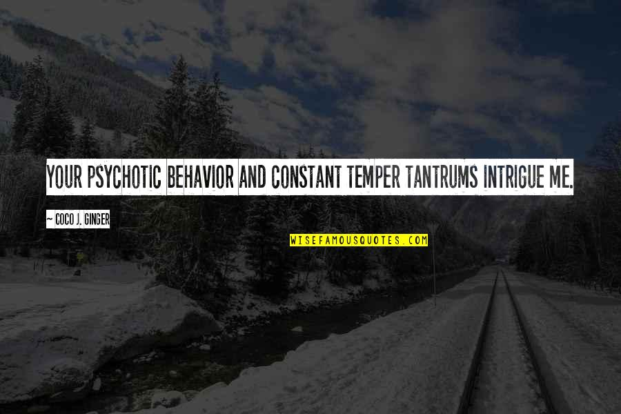 Temper Tantrums Quotes By Coco J. Ginger: Your psychotic behavior and constant temper tantrums intrigue