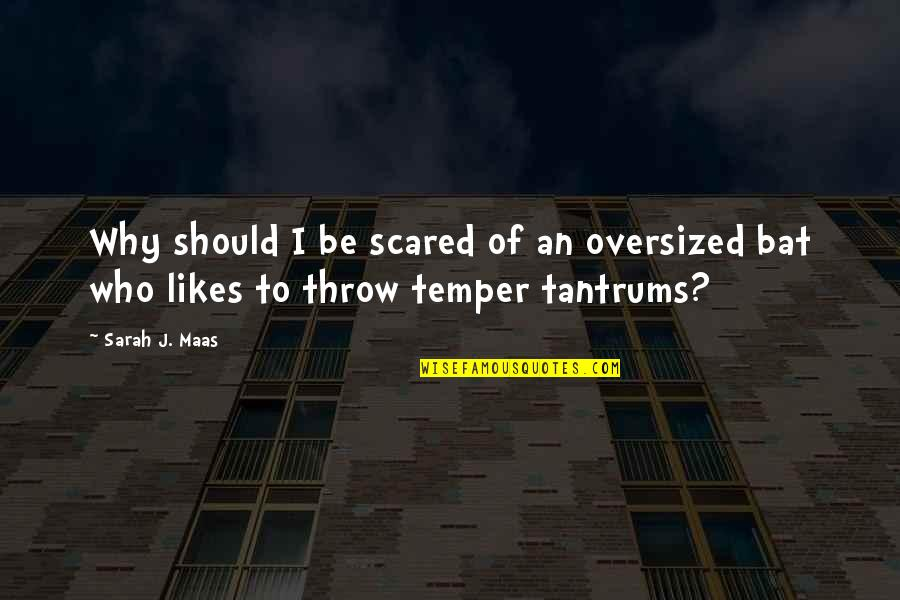Temper Tantrums Quotes By Sarah J. Maas: Why should I be scared of an oversized