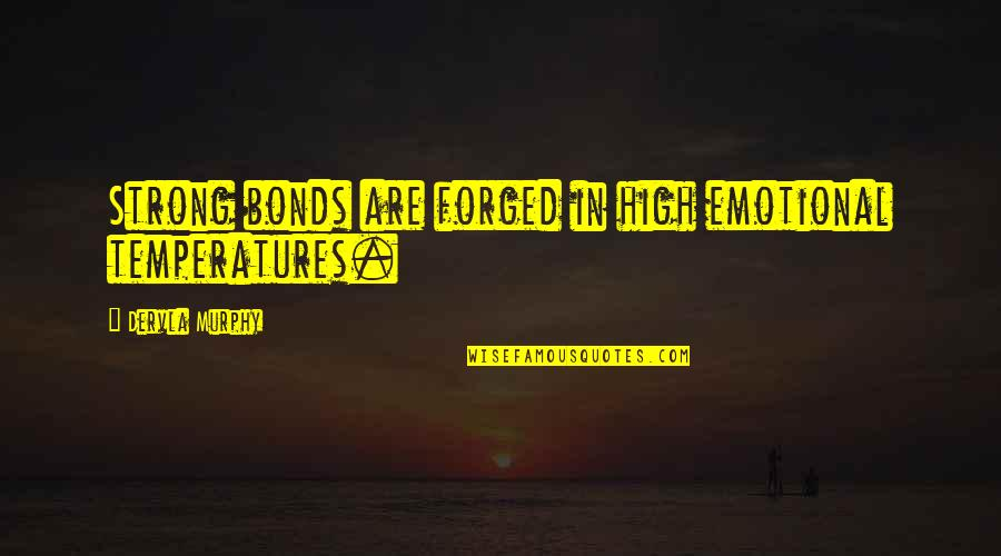 Temperatures Quotes By Dervla Murphy: Strong bonds are forged in high emotional temperatures.