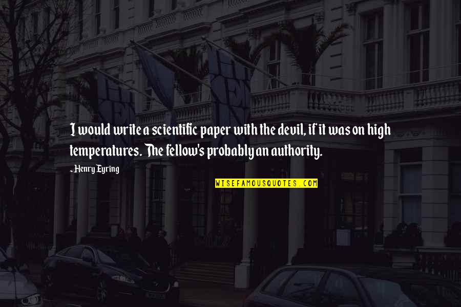 Temperatures Quotes By Henry Eyring: I would write a scientific paper with the