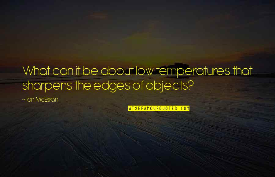 Temperatures Quotes By Ian McEwan: What can it be about low temperatures that