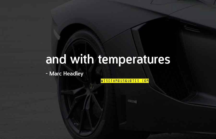 Temperatures Quotes By Marc Headley: and with temperatures
