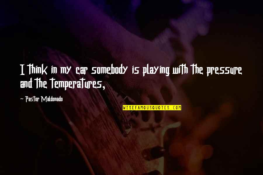 Temperatures Quotes By Pastor Maldonado: I think in my car somebody is playing
