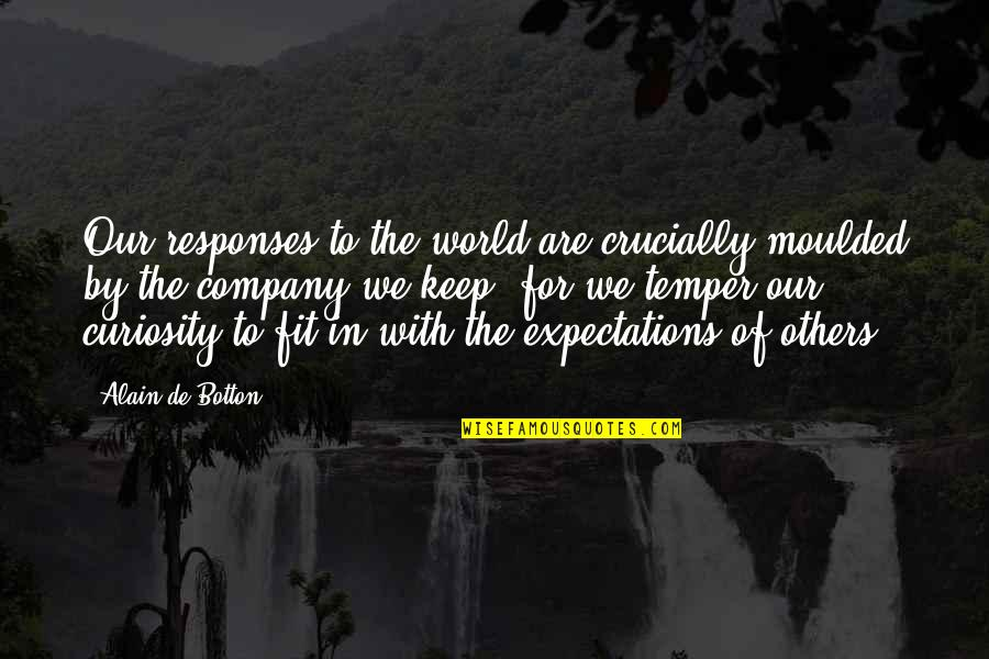 Temper'll Quotes By Alain De Botton: Our responses to the world are crucially moulded