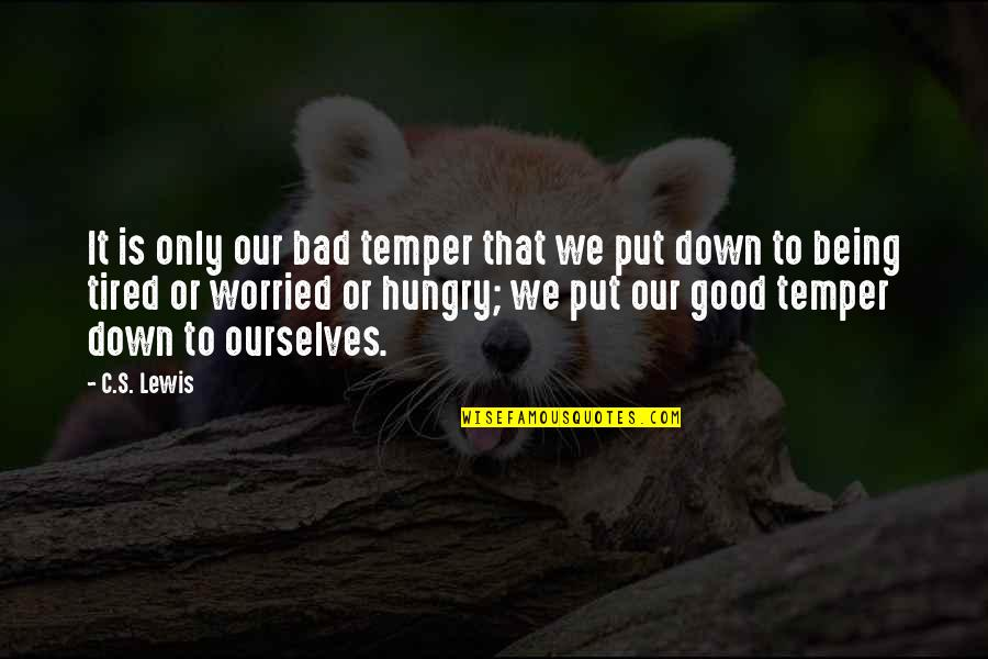 Temper'll Quotes By C.S. Lewis: It is only our bad temper that we