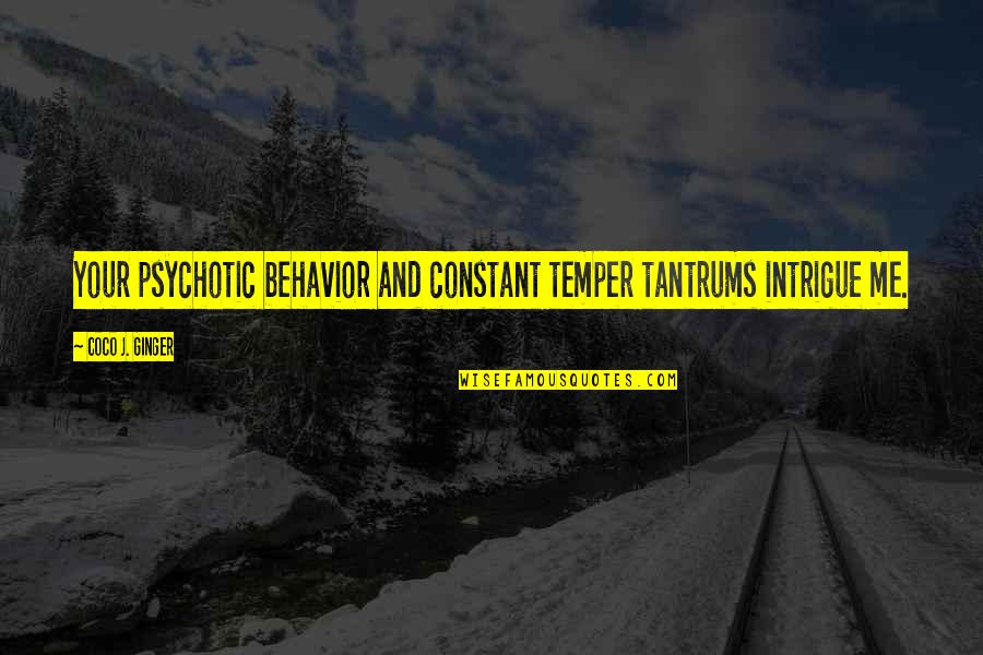 Temper'll Quotes By Coco J. Ginger: Your psychotic behavior and constant temper tantrums intrigue