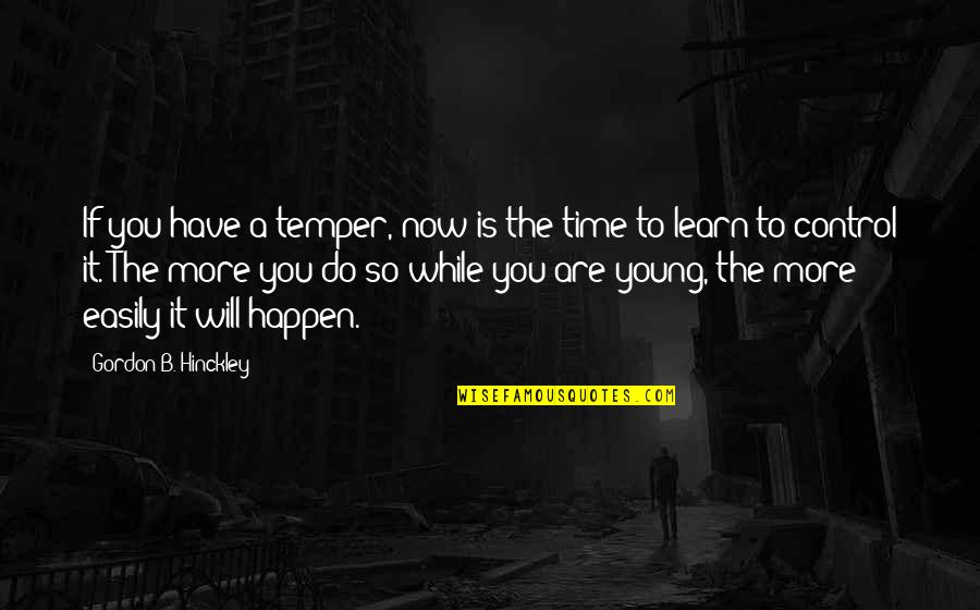 Temper'll Quotes By Gordon B. Hinckley: If you have a temper, now is the