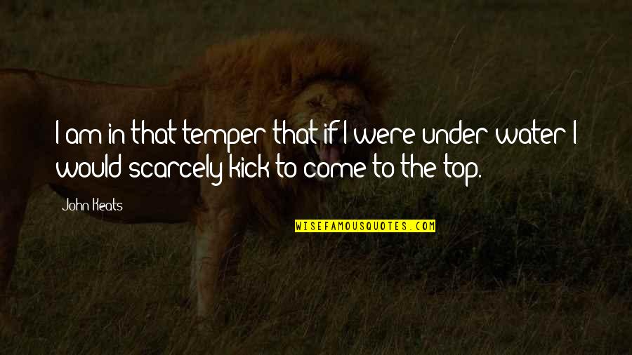 Temper'll Quotes By John Keats: I am in that temper that if I