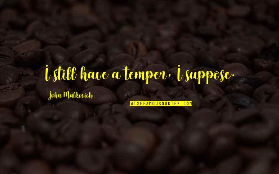 Temper'll Quotes By John Malkovich: I still have a temper, I suppose.