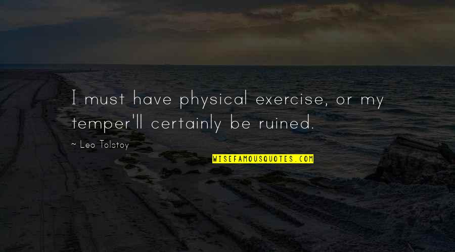 Temper'll Quotes By Leo Tolstoy: I must have physical exercise, or my temper'll