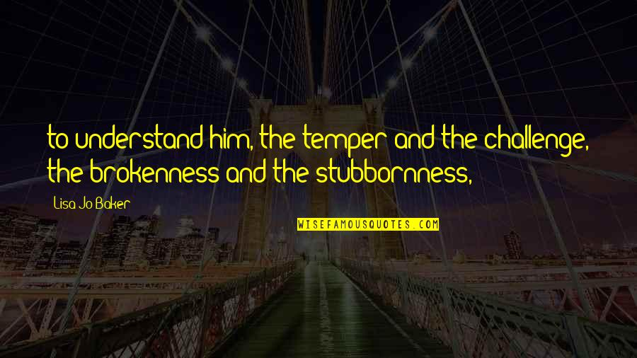 Temper'll Quotes By Lisa-Jo Baker: to understand him, the temper and the challenge,