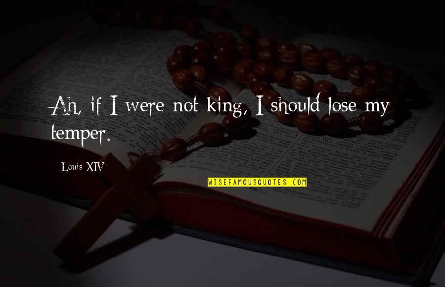 Temper'll Quotes By Louis XIV: Ah, if I were not king, I should