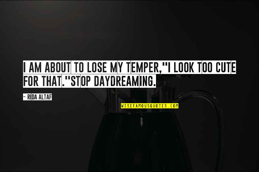 Temper'll Quotes By Rida Altaf: I am about to lose my temper,''I look