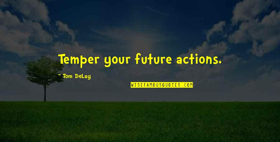 Temper'll Quotes By Tom DeLay: Temper your future actions.