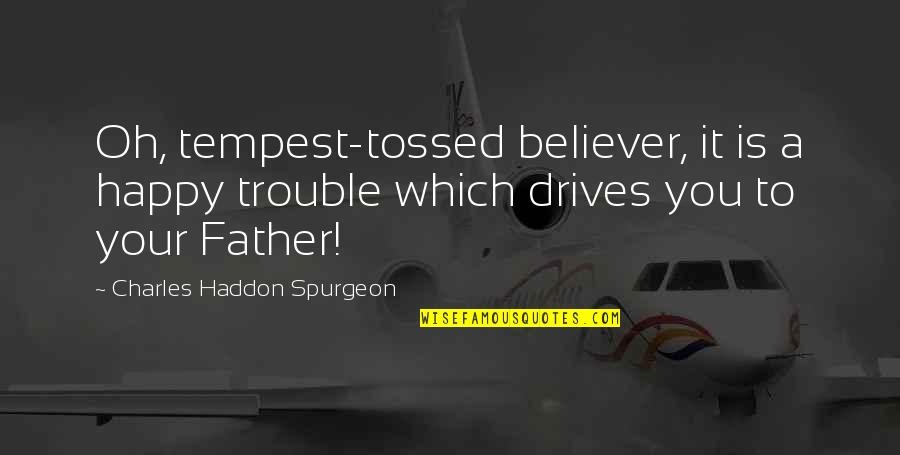 Tempest Tossed Quotes By Charles Haddon Spurgeon: Oh, tempest-tossed believer, it is a happy trouble
