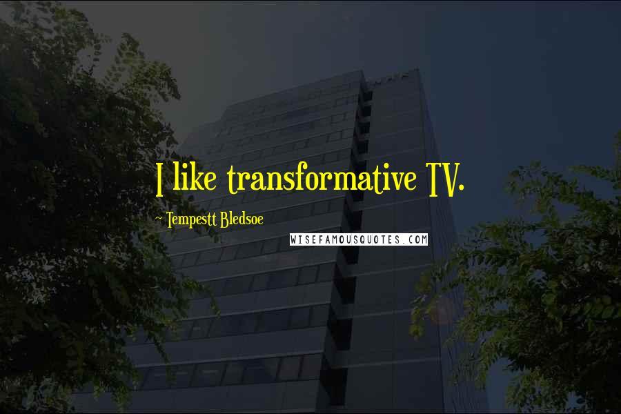 Tempestt Bledsoe quotes: I like transformative TV.