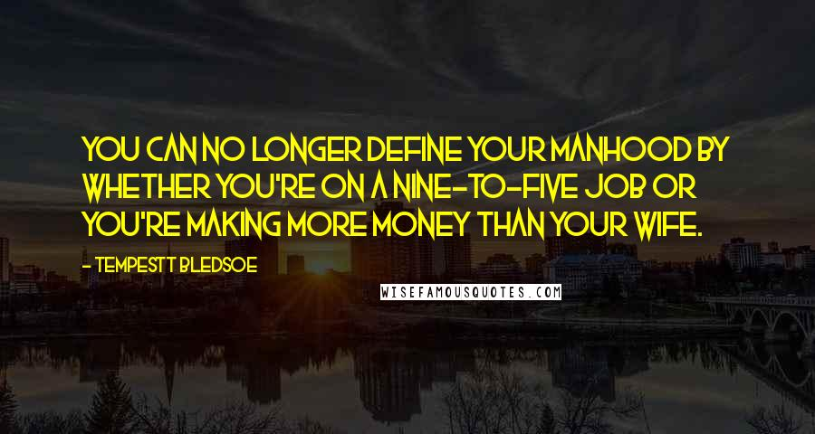 Tempestt Bledsoe quotes: You can no longer define your manhood by whether you're on a nine-to-five job or you're making more money than your wife.