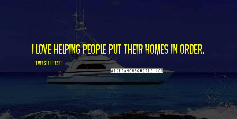 Tempestt Bledsoe quotes: I love helping people put their homes in order.