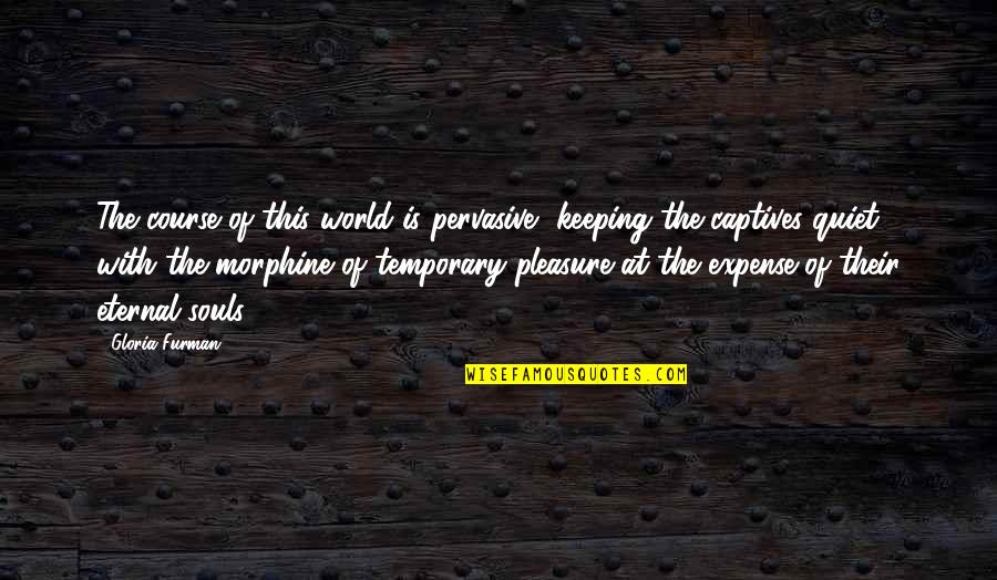 Temporary Pleasure Quotes By Gloria Furman: The course of this world is pervasive, keeping