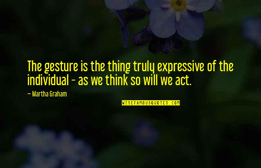 Temporary Pleasure Quotes By Martha Graham: The gesture is the thing truly expressive of