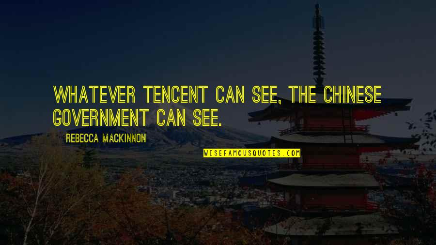 Tencent Quotes By Rebecca MacKinnon: Whatever Tencent can see, the Chinese government can