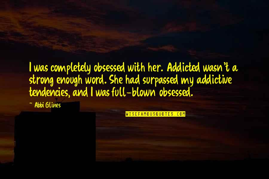 Tendencies Quotes By Abbi Glines: I was completely obsessed with her. Addicted wasn't