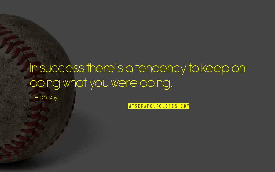 Tendencies Quotes By Alan Kay: In success there's a tendency to keep on