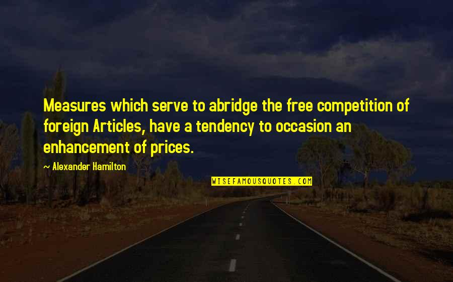 Tendencies Quotes By Alexander Hamilton: Measures which serve to abridge the free competition