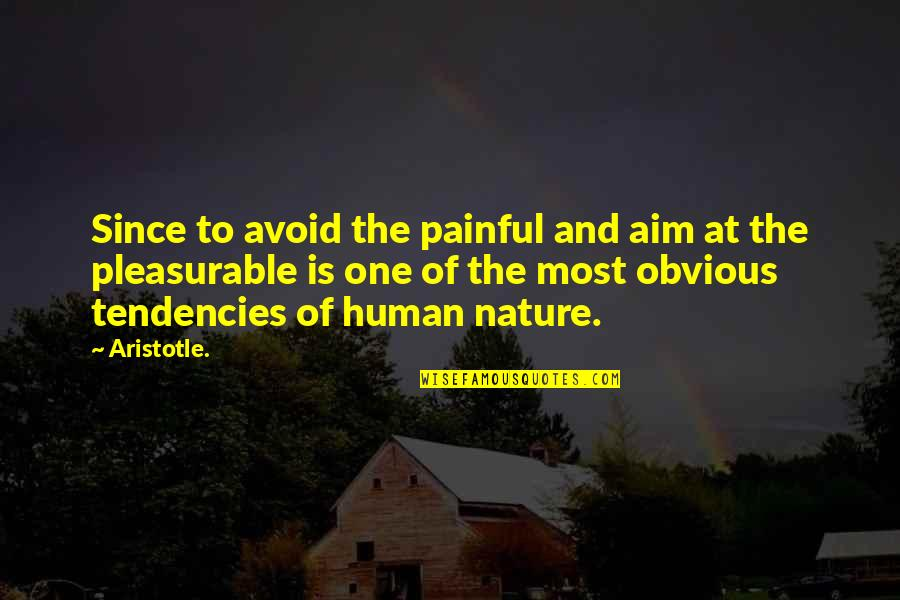 Tendencies Quotes By Aristotle.: Since to avoid the painful and aim at