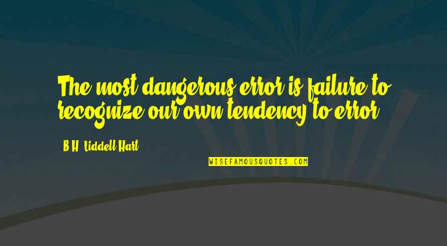 Tendencies Quotes By B.H. Liddell Hart: The most dangerous error is failure to recognize