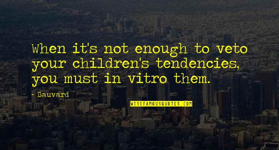 Tendencies Quotes By Bauvard: When it's not enough to veto your children's