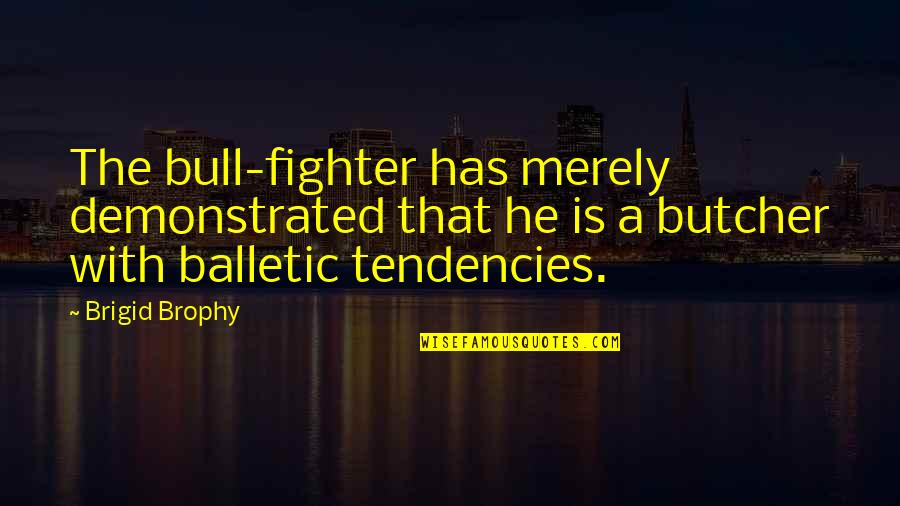 Tendencies Quotes By Brigid Brophy: The bull-fighter has merely demonstrated that he is