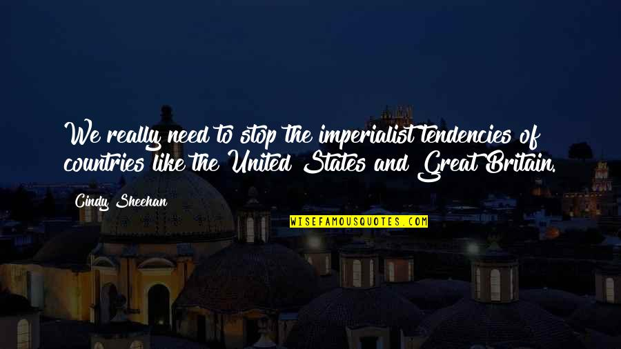 Tendencies Quotes By Cindy Sheehan: We really need to stop the imperialist tendencies