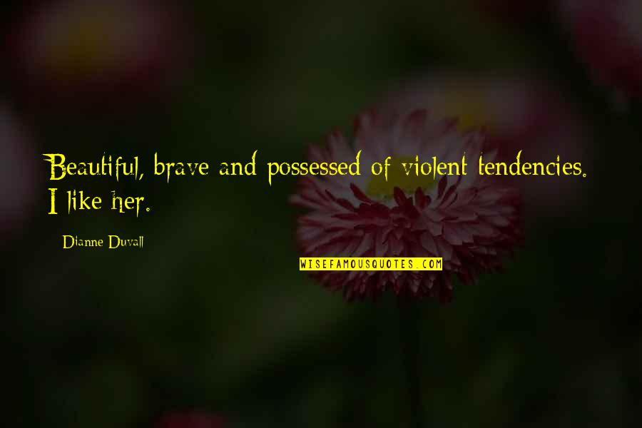 Tendencies Quotes By Dianne Duvall: Beautiful, brave and possessed of violent tendencies. I