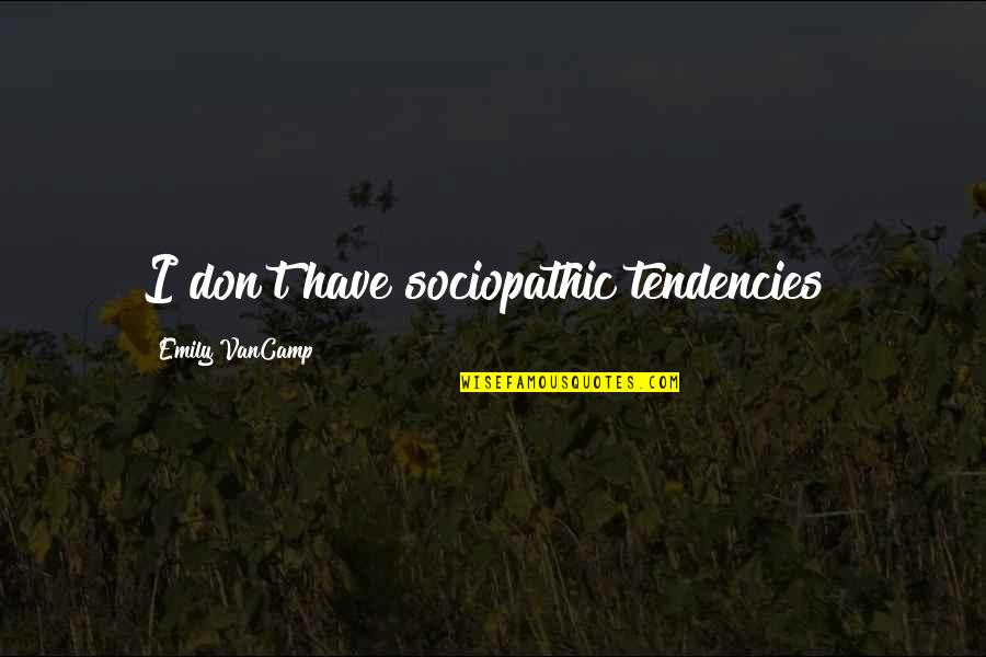 Tendencies Quotes By Emily VanCamp: I don't have sociopathic tendencies!