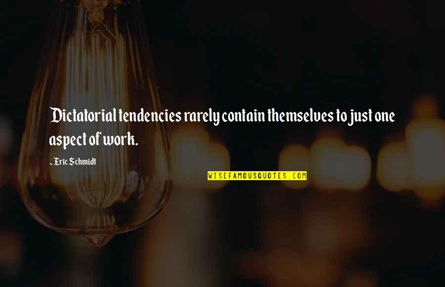 Tendencies Quotes By Eric Schmidt: Dictatorial tendencies rarely contain themselves to just one