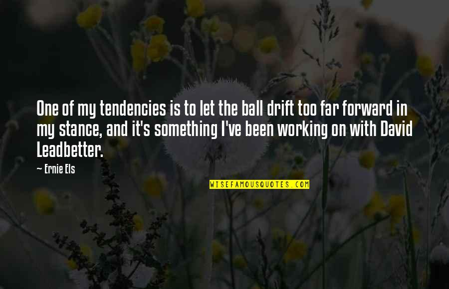 Tendencies Quotes By Ernie Els: One of my tendencies is to let the