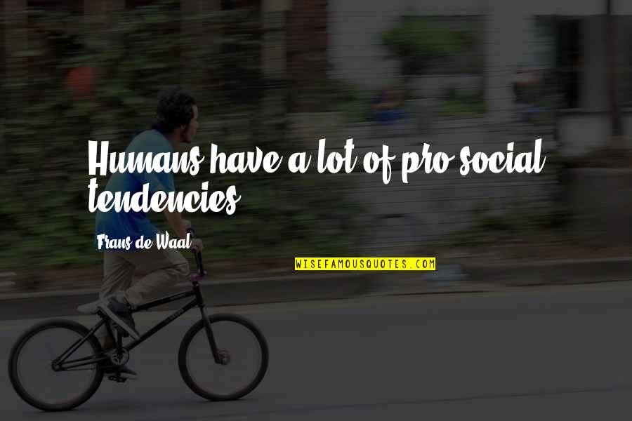 Tendencies Quotes By Frans De Waal: Humans have a lot of pro-social tendencies.