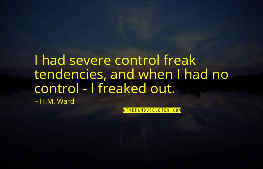 Tendencies Quotes By H.M. Ward: I had severe control freak tendencies, and when