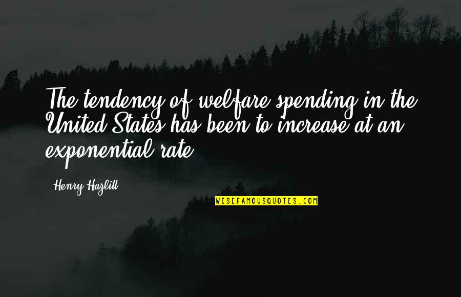 Tendencies Quotes By Henry Hazlitt: The tendency of welfare spending in the United