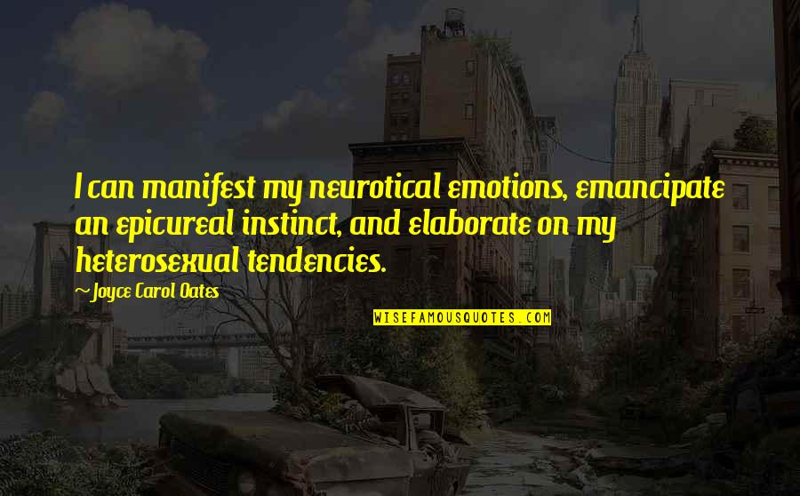 Tendencies Quotes By Joyce Carol Oates: I can manifest my neurotical emotions, emancipate an