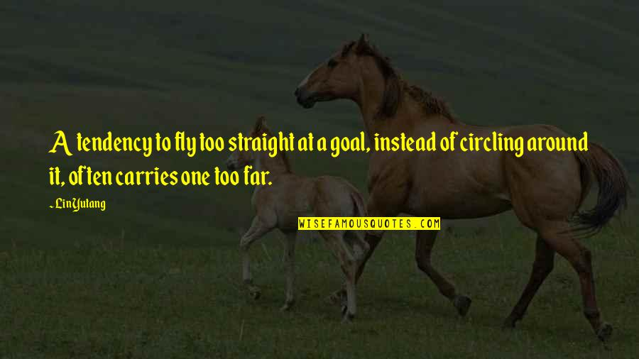 Tendencies Quotes By Lin Yutang: A tendency to fly too straight at a