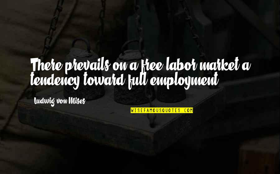 Tendencies Quotes By Ludwig Von Mises: There prevails on a free labor market a