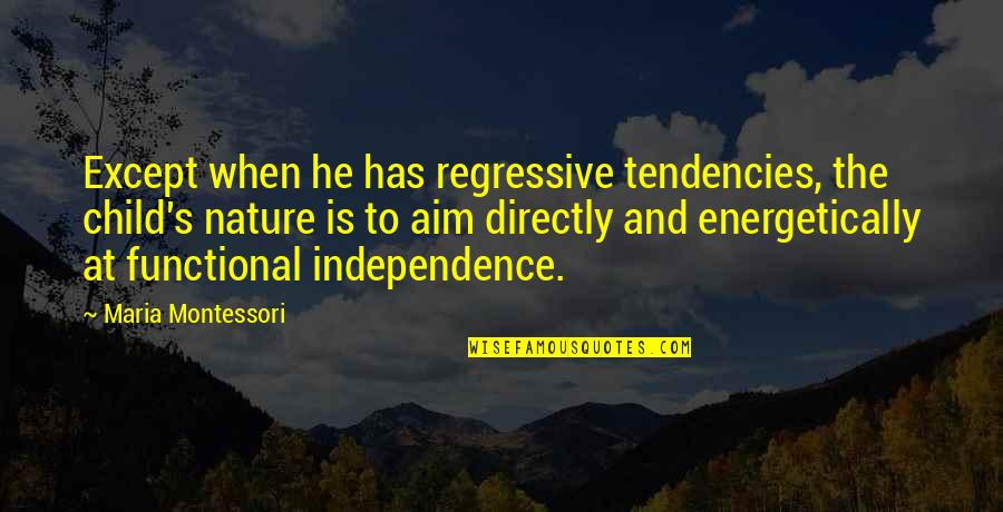 Tendencies Quotes By Maria Montessori: Except when he has regressive tendencies, the child's