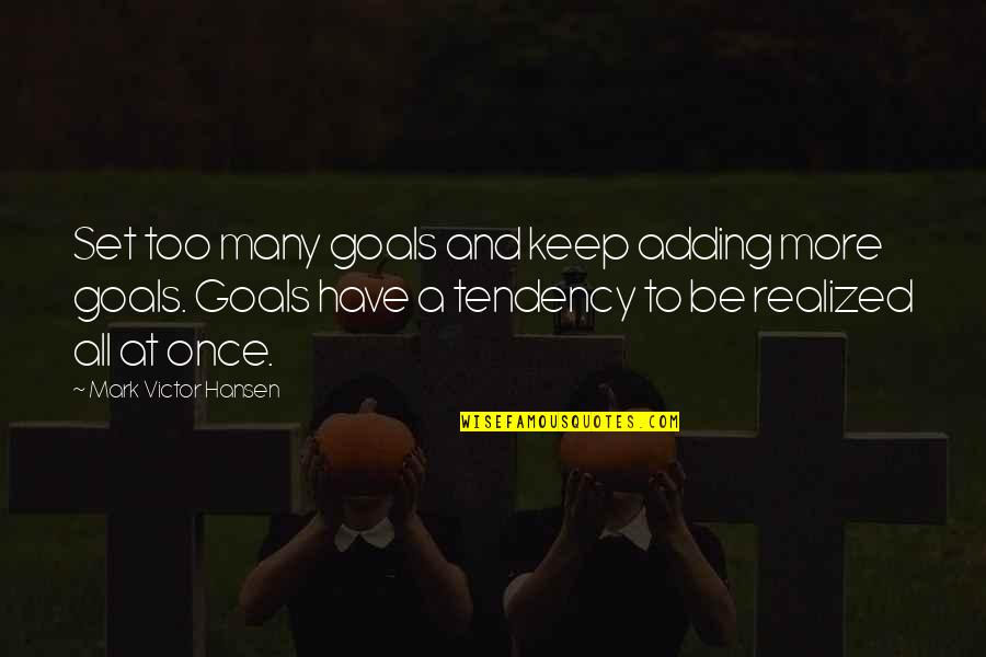 Tendencies Quotes By Mark Victor Hansen: Set too many goals and keep adding more