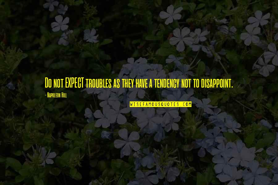 Tendencies Quotes By Napoleon Hill: Do not EXPECT troubles as they have a