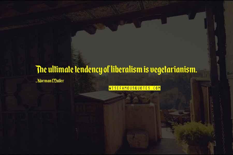 Tendencies Quotes By Norman Mailer: The ultimate tendency of liberalism is vegetarianism.