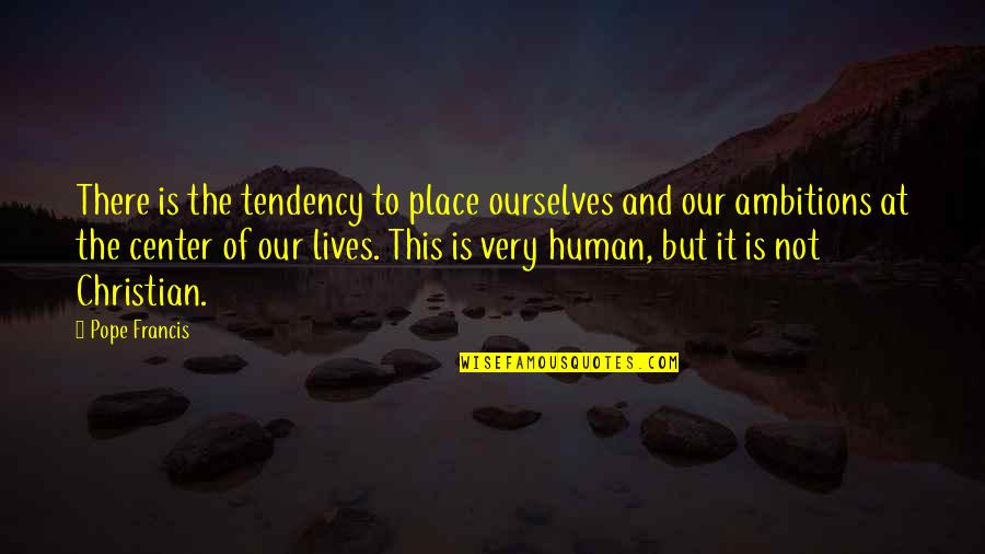 Tendencies Quotes By Pope Francis: There is the tendency to place ourselves and