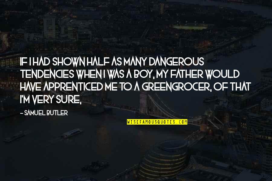 Tendencies Quotes By Samuel Butler: If I had shown half as many dangerous